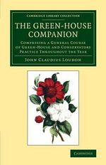 The Green-House Companion : Comprising a General Course of Green-House and Conservatory Practice throughout the Year - John Claudius Loudon