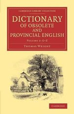Dictionary of Obsolete and Provincial English: Volume 1 : Containing Words from the English Writers Previous to the Nineteenth Century Which are No Longer in Use, or are Not Used in the Same Sense; and Words Which are Now Used Only in Provincial Dialects - Thomas Wright