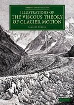 Illustrations of the Viscous Theory of Glacier Motion : And Three Papers on Glaciers by John Tyndall - James David Forbes