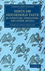 Hints on Household Taste in Furniture, Upholstery, and Other Details - Charles Locke Eastlake