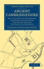 Ancient Cambridgeshire : Or, an Attempt to Trace Roman and Other Ancient Roads That Passed Through the County of Cambridge - Charles Cardale Babington