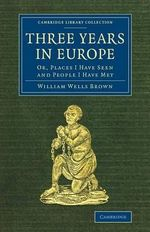 Three Years in Europe : Or, Places I Have Seen and People I Have Met - William Wells Brown