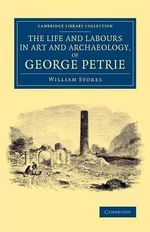 The Life and Labours in Art and Archaeology, of George Petrie - William Stokes