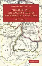 An Enquiry into the Ancient Routes Between Italy and Gaul : With an Examination of the Theory of Hannibal's Passage of the Alps by the Little St Bernard - Robert Ellis