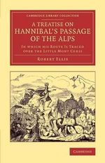 A Treatise on Hannibal's Passage of the Alps : In Which His Route is Traced Over the Little Mount Cenis - Robert Ellis