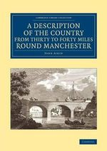 A Description of the Country from Thirty to Forty Miles Round Manchester - John Aikin