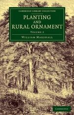 Planting and Rural Ornament: Volume 2: Volume 2 : Being a Second Edition, with Large Additions, of Planting and Ornamental Gardening: A Practical Treatise - William Marshall