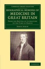 Biographical Memoirs of Medicine in Great Britain : From the Revival of Literature to the Time of Harvey - John Aikin