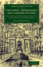 The Parks, Promenades and Gardens of Paris : Described and Considered in Relation to the Wants of Our Own Cities - William Robinson