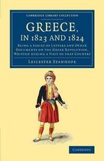 Greece, in 1823 and 1824 : Being a Series of Letters and Other Documents on the Greek Revolution, Written During a Visit to That Country - Leicester Stanhope