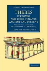 Thebes, its Tombs and their Tenants Ancient and Present : Including a Record of Excavations in the Necropolis - Alexander Henry Rhind