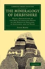 The Mineralogy of Derbyshire : With a Description of the Most Interesting Mines in the North of England, in Scotland, and in Wales - John Mawe