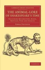 The Animal-Lore of Shakespeare's Time : Including Quadrupeds, Birds, Reptiles, Fish and Insects - Emma Phipson