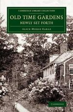 Old Time Gardens, Newly Set Forth : A Book of the Sweet O' the Year - Alice Morse Earle