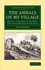 The Annals of My Village : Being a Calendar of Nature, for Every Month in the Year - Mary Roberts