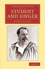 Student and Singer : The Reminiscences of Charles Santley - Sir Charles Santley