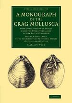 A Monograph of the Crag Mollusca : With Descriptions of Shells from the Upper Tertiaries of the East of England - Searles V. Wood