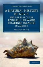 A Natural History of Nevis, and the Rest of the English Leeward Charibee Islands in America : With Many Other Observations on Nature and Art - William Smith