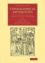 Typographical Antiquities: Volume 1 : Or, the History of Printing in England, Scotland, and Ireland - Joseph Ames