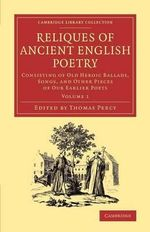 Reliques of Ancient English Poetry: Volume 1 : Consisting of Old Heroic Ballads, Songs, and Other Pieces of Our Earlier Poets