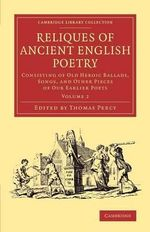 Reliques of Ancient English Poetry: Volume 2 : Consisting of Old Heroic Ballads, Songs, and Other Pieces of Our Earlier Poets