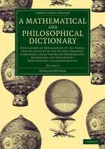 A Mathematical and Philosophical Dictionary: Volume 2 : Containing an Explanation of the Terms, and an Account of the Several Subjects, Comprized Under the Heads Mathematics, Astronomy, and Philosophy, Both Natural and Experimental - Charles Hutton
