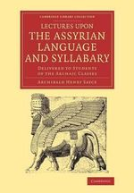 Lectures Upon the Assyrian Language and Syllabary : Delivered to Students of the Archaic Classes - Archibald Henry Sayce