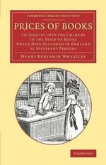 Prices of Books : An Inquiry into the Changes in the Price of Books Which Have Occurred in England at Different Periods - Henry Benjamin Wheatley