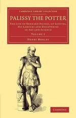 Palissy the Potter : The Life of Bernard Palissy, of Saintes, His Labours and Discoveries in Art and Science - Henry Morley