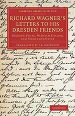 Richard Wagner's Letters to His Dresden Friends : Theodor Uhlig, Wilhelm Fischer, and Ferdinand Heine - Richard Wagner