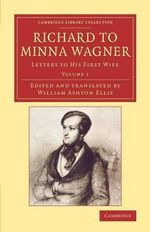 Richard to Minna Wagner: Volume 1 : Letters to His First Wife - Richard Wagner