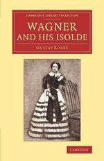 Wagner and His Isolde - Gustav Kobbe