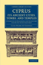 Cyprus: Its Ancient Cities, Tombs, and Temples : A Narrative of Researches and Excavations During Ten Years' Residence - Luigi Palma di Cesnola