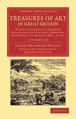 Treasures of Art in Great Britain 4 Volume Set : Being an Account of the Chief Collections of Paintings, Drawings, Sculptures, Illuminated Mss. - Gustav Friedrich Waagen