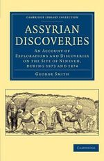 Assyrian Discoveries : An Account of Explorations and Discoveries on the Site of Nineveh, During 1873 and 1874 - George Smith