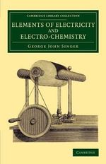 Elements of Electricity and Electro-Chemistry : Cambridge Library Collection - Physical Sciences - George John Singer