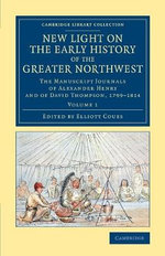 New Light on the Early History of the Greater Northwest : The Manuscript Journals of Alexander Henry and of David Thompson, 1799-1814 - Henry Gavin Alexander