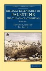 Biblical Researches in Palestine and the Adjacent Regions: Volume 1 : A Journal of Travels in the Years 1838 and 1852 - Edward Robinson