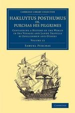Hakluytus Posthumus or, Purchas His Pilgrimes: Volume 13 : Contayning a History of the World in Sea Voyages and Lande Travells by Englishmen and Others - Samuel Purchas