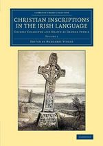 Christian Inscriptions in the Irish Language: Volume 1 : Chiefly Collected and Drawn by George Petrie - George Petrie