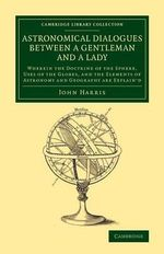 Astronomical Dialogues Between a Gentleman and a Lady : Wherein the Doctrine of the Sphere, Uses of the Globes, and the Elements of Astronomy and Geography are Explain'd - John Harris