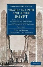 Travels in Upper and Lower Egypt: Volume 1 : In Company with Several Divisions of the French Army, During the Campaigns of General Bonaparte in That Country - Vivant Denon