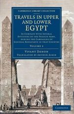Travels in Upper and Lower Egypt: Volume 2 : In Company with Several Divisions of the French Army, During the Campaigns of General Bonaparte in That Country - Vivant Denon