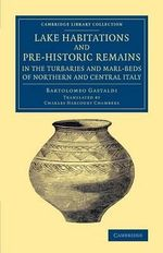 Lake Habitations and Pre-Historic Remains in the Turbaries and Marl-Beds of Northern and Central Italy : Cambridge Library Collection - Archaeology - Bartolomeo Gastaldi