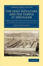 The Holy Sepulchre and the Temple at Jerusalem : Being the Substance of Two Lectures, Delivered in the Royal Institution - James Fergusson