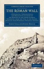 The Roman Wall : A Historical, Topographical, and Descriptive Account of the Barrier of the Lower Isthmus, Extending from the Tyne to the Solway, Deduced from Numerous Personal Surveys - John Collingwood Bruce