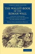 The Wallet-Book of the Roman Wall : A Guide to Pilgrims Journeying Along the Barrier of the Lower Isthmus - John Collingwood Bruce