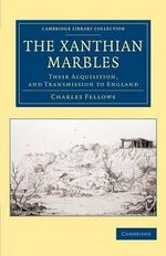 The Xanthian Marbles : Their Acquisition, and Transmission to England - Charles Fellows