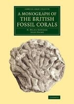 A Monograph of the British Fossil Corals : Cambridge Library Collection - Monographs of the Palaeontographical Society - H. Milne-Edwards
