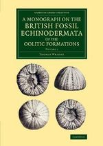 A Monograph on the British Fossil Echinodermata of the Oolitic Formations : Volume 1 - Thomas Wright